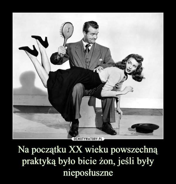 Na początku XX wieku powszechną praktyką było bicie żon, jeśli były nieposłuszne –