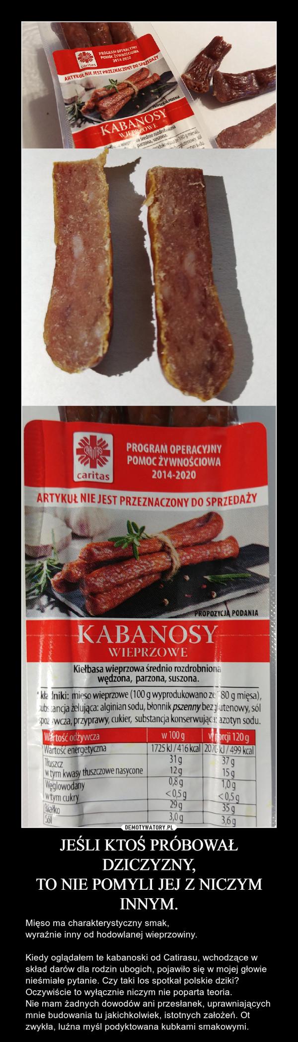 JEŚLI KTOŚ PRÓBOWAŁ DZICZYZNY,TO NIE POMYLI JEJ Z NICZYM INNYM. – Mięso ma charakterystyczny smak,wyraźnie inny od hodowlanej wieprzowiny.Kiedy oglądałem te kabanoski od Catirasu, wchodzące w skład darów dla rodzin ubogich, pojawiło się w mojej głowie nieśmiałe pytanie. Czy taki los spotkał polskie dziki? Oczywiście to wyłącznie niczym nie poparta teoria. Nie mam żadnych dowodów ani przesłanek, uprawniających mnie budowania tu jakichkolwiek, istotnych założeń. Ot zwykła, luźna myśl podyktowana kubkami smakowymi.