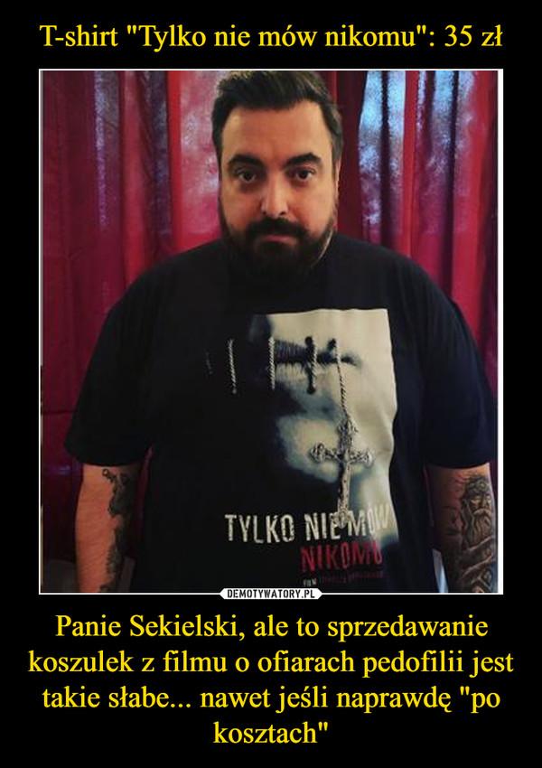 """Panie Sekielski, ale to sprzedawanie koszulek z filmu o ofiarach pedofilii jest takie słabe... nawet jeśli naprawdę """"po kosztach"""" –"""