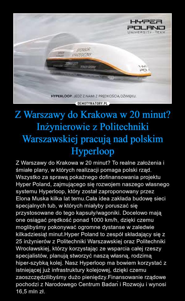 Z Warszawy do Krakowa w 20 minut? Inżynierowie z Politechniki Warszawskiej pracują nad polskim Hyperloop – Z Warszawy do Krakowa w 20 minut? To realne założenia i śmiałe plany, w których realizacji pomaga polski rząd. Wszystko za sprawą pokaźnego dofinansowania projektu Hyper Poland, zajmującego się rozwojem naszego własnego systemu Hyperloop, który został zaproponowany przez Elona Muska kilka lat temu.Cała idea zakłada budowę sieci specjalnych tub, w których miałyby poruszać się przystosowane do tego kapsuły/wagoniki. Docelowo mają one osiągać prędkość ponad 1000 km/h, dzięki czemu moglibyśmy pokonywać ogromne dystanse w zaledwie kilkadziesiąt minut.Hyper Poland to zespół składający się z 25 inżynierów z Politechniki Warszawskiej oraz Politechniki Wrocławskiej, którzy korzystając ze wsparcia całej rzeszy specjalistów, planują stworzyć naszą własną, rodzimą hiper-szybką kolej. Nasz Hyperloop ma bowiem korzystać z istniejącej już infrastruktury kolejowej, dzięki czemu zaoszczędzilibyśmy dużo pieniędzy.Finansowanie rządowe pochodzi z Narodowego Centrum Badań i Rozwoju i wynosi 16,5 mln zł.