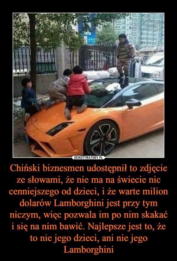Chiński biznesmen udostępnił to zdjęcie ze słowami, że nie ma na świecie nic cenniejszego od dzieci, i że warte milion dolarów Lamborghini jest przy tym niczym, więc pozwala im po nim skakać i się na nim bawić. Najlepsze jest to, że to nie jego dzieci, ani nie jego Lamborghini –