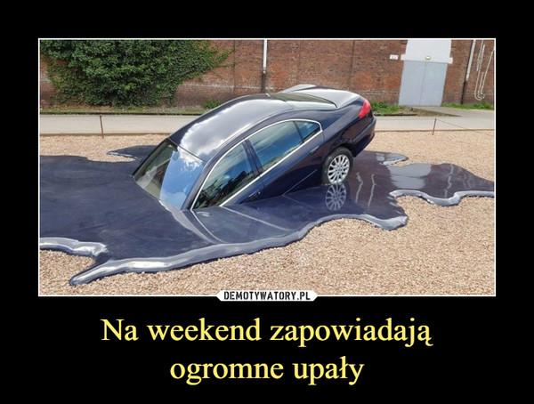 Na weekend zapowiadająogromne upały –