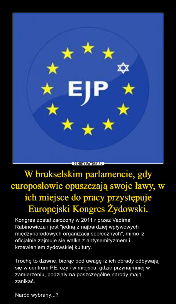 """W brukselskim parlamencie, gdy europosłowie opuszczają swoje ławy, w ich miejsce do pracy przystępuje Europejski Kongres Żydowski. – Kongres został założony w 2011 r przez Vadima Rabinowicza i jest """"jedną z najbardziej wpływowych międzynarodowych organizacji społecznych"""", mimo iż oficjalnie zajmuje się walką z antysemityzmem i krzewieniem żydowskiej kultury.Trochę to dziwne, biorąc pod uwagę iż ich obrady odbywają się w centrum PE, czyli w miejscu, gdzie przynajmniej w zamierzeniu, podziały na poszczególne narody mają zanikać.Naród wybrany...?"""