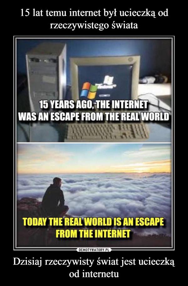 Dzisiaj rzeczywisty świat jest ucieczką od internetu –  15 YEARS AGO, THE INTERNETWAS AN ESCAPE FROM THE REAL WORLDTODAY THE REAL WORLD IS AN ESCAPEFROM THE INTERNET