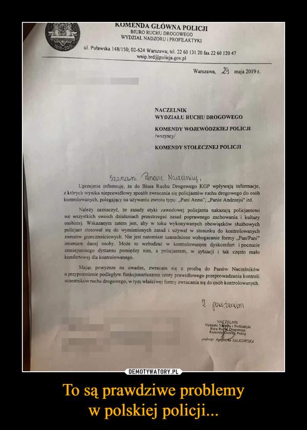"""To są prawdziwe problemyw polskiej policji... –  RUMENDA GŁOWNA POLICJIBIURO RUCHU DROGOWEGOWYDZIAL NADZORU PROFILAKTYKI7910-20ul. Puławska 148/150; 02-624 Warszawa; tel. 22 60 131 20 fax 22 60 120 47wnip.brd@policja.gov.pl119Warszawa, maja 2019 tNACZELNIKWYDZIALU RUCHU DROGOWEGOKOMENDY WOJEWODZKIEJ POLICJI/wszyscy/KOMENDY STOLECZNEJ POLICJI5xamown unoune NuteunuyUprzejmie informuje, ze do Biura Ruchu Drogowego KGP wplywają informacje,z ktôrych wynika nieprawidłowy sposób zwracania się policjantów ruchu drogowego do osóbkontrolowanych, polegający na uzywaniu zwrotu typu Pani Anno"""",Panie Andrzeju"""" itdNależy zaznaczyt, ze zasady etyki zawodowej policjanta nakazują policjantowiwe wszystkich swoich dzialaninch przestrzegać zasad poprawnego zachowania i kulturyosobistej Wskazanym zatem jest, aby w toku wykonywanych obowiązków stuzbowychpolicjant stosowal się do wymienionych zasadi uzywał w stosunku do kontrolowanychzwrotów grzecznościowych. Nie jest natomiast uzasadnione wzbogacanie formy,,Pun/Pani""""imieniem danej osoby. Moze to wzbudzać w kontrolowanym dyskomfort i poczucienniejszonego dystansu pomiędzy nim, akomfortowej dla kontrolowanego.policjantem, wsytuacji i tak często maloMając powyzsze naprzypomnienie podleglym funkcjonariuszom istoty prawidlowego przeprowadzania kontroliuczestnikow ruchu drogowego, w tym właściwej formy zwracania się do osób kontrolowanychuwadze, zwracam się z prosbą do Panów NaczelnikówNACZELNIK"""