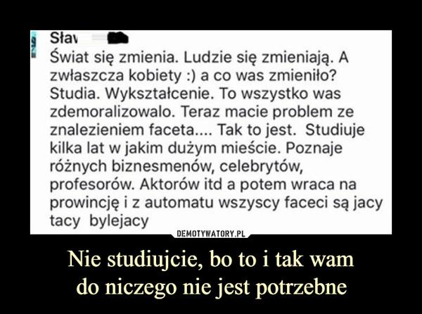 Nie studiujcie, bo to i tak wamdo niczego nie jest potrzebne –