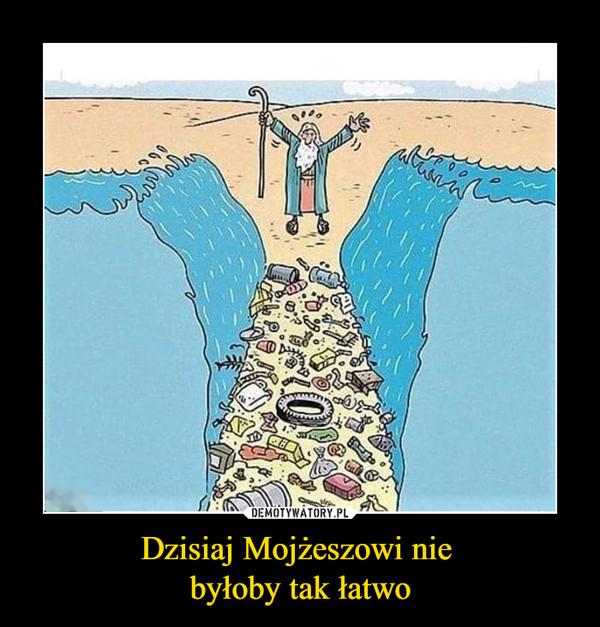 Dzisiaj Mojżeszowi nie byłoby tak łatwo –