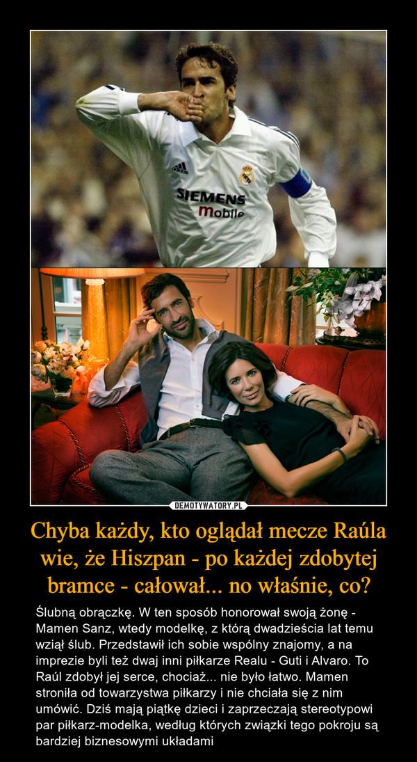 Chyba każdy, kto oglądał mecze Raúla wie, że Hiszpan - po każdej zdobytej bramce - całował... no właśnie, co? – Ślubną obrączkę. W ten sposób honorował swoją żonę - Mamen Sanz, wtedy modelkę, z którą dwadzieścia lat temu wziął ślub. Przedstawił ich sobie wspólny znajomy, a na imprezie byli też dwaj inni piłkarze Realu - Guti i Alvaro. To Raúl zdobył jej serce, chociaż... nie było łatwo. Mamen stroniła od towarzystwa piłkarzy i nie chciała się z nim umówić. Dziś mają piątkę dzieci i zaprzeczają stereotypowi par piłkarz-modelka, według których związki tego pokroju są bardziej biznesowymi układami