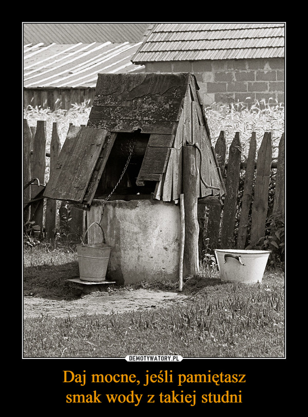 Daj mocne, jeśli pamiętaszsmak wody z takiej studni –