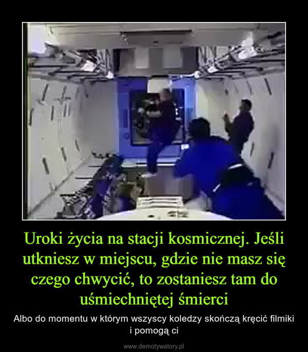 Uroki życia na stacji kosmicznej. Jeśli utkniesz w miejscu, gdzie nie masz się czego chwycić, to zostaniesz tam do uśmiechniętej śmierci – Albo do momentu w którym wszyscy koledzy skończą kręcić filmiki i pomogą ci