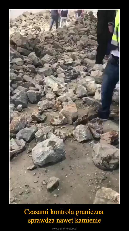 Czasami kontrola graniczna sprawdza nawet kamienie –