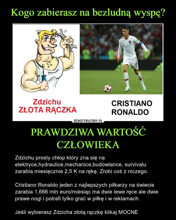 PRAWDZIWA WARTOŚĆ CZŁOWIEKA – Zdzichu prosty chłop który zna się na elektryce,hydraulice,mechanice,budowlance, survivalu zarabia miesięcznie 2,5 K na rękę. Zrobi coś z niczego.Cristiano Ronaldo jeden z najlepszych piłkarzy na świecie zarabia 1,666 mln euro/miesiąc ma dwie lewe ręce ale dwie prawe nogi i potrafi tylko grać w piłkę i w reklamach.Jeśli wybierasz Zdzicha złotą rączkę klikaj MOCNE