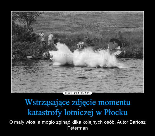 Wstrząsające zdjęcie momentu katastrofy lotniczej w Płocku – O mały włos, a mogło zginąć kilka kolejnych osób. Autor Bartosz Peterman