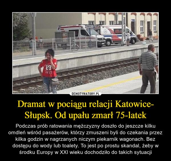 Dramat w pociągu relacji Katowice-Słupsk. Od upału zmarł 75-latek – Podczas prób ratowania mężczyzny doszło do jeszcze kilku omdleń wśród pasażerów, którzy zmuszeni byli do czekania przez kilka godzin w nagrzanych niczym piekarnik wagonach. Bez dostępu do wody lub toalety. To jest po prostu skandal, żeby w środku Europy w XXI wieku dochodziło do takich sytuacji