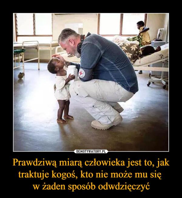 Prawdziwą miarą człowieka jest to, jak traktuje kogoś, kto nie może mu się w żaden sposób odwdzięczyć –