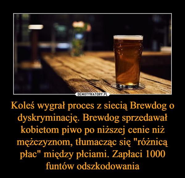 """Koleś wygrał proces z siecią Brewdog o dyskryminację. Brewdog sprzedawał kobietom piwo po niższej cenie niż mężczyznom, tłumacząc się """"różnicą płac"""" między płciami. Zapłaci 1000 funtów odszkodowania –"""