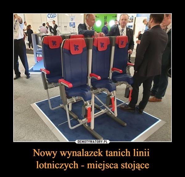 Nowy wynalazek tanich linii lotniczych - miejsca stojące –