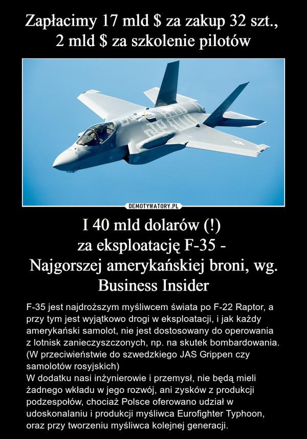 I 40 mld dolarów (!) za eksploatację F-35 - Najgorszej amerykańskiej broni, wg. Business Insider – F-35 jest najdroższym myśliwcem świata po F-22 Raptor, a przy tym jest wyjątkowo drogi w eksploatacji, i jak każdy amerykański samolot, nie jest dostosowany do operowania z lotnisk zanieczyszczonych, np. na skutek bombardowania. (W przeciwieństwie do szwedzkiego JAS Grippen czy samolotów rosyjskich)W dodatku nasi inżynierowie i przemysł, nie będą mieli żadnego wkładu w jego rozwój, ani zysków z produkcji podzespołów, chociaż Polsce oferowano udział w udoskonalaniu i produkcji myśliwca Eurofighter Typhoon, oraz przy tworzeniu myśliwca kolejnej generacji.