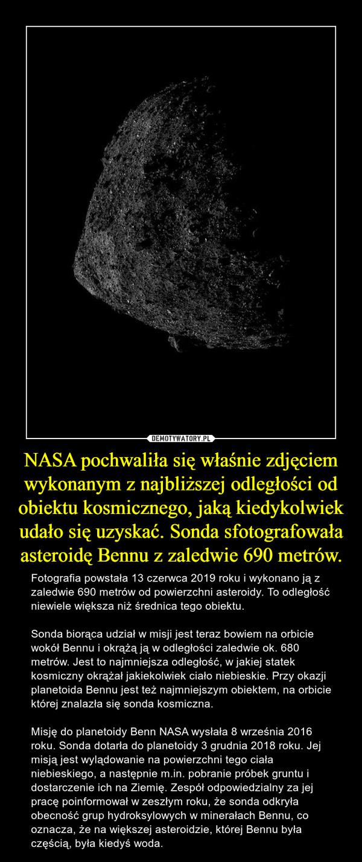 NASA pochwaliła się właśnie zdjęciem wykonanym z najbliższej odległości od obiektu kosmicznego, jaką kiedykolwiek udało się uzyskać. Sonda sfotografowała asteroidę Bennu z zaledwie 690 metrów. – Fotografia powstała 13 czerwca 2019 roku i wykonano ją z zaledwie 690 metrów od powierzchni asteroidy. To odległość niewiele większa niż średnica tego obiektu.Sonda biorąca udział w misji jest teraz bowiem na orbicie wokół Bennu i okrążą ją w odległości zaledwie ok. 680 metrów. Jest to najmniejsza odległość, w jakiej statek kosmiczny okrążał jakiekolwiek ciało niebieskie. Przy okazji planetoida Bennu jest też najmniejszym obiektem, na orbicie której znalazła się sonda kosmiczna.Misję do planetoidy Benn NASA wysłała 8 września 2016 roku. Sonda dotarła do planetoidy 3 grudnia 2018 roku. Jej misją jest wylądowanie na powierzchni tego ciała niebieskiego, a następnie m.in. pobranie próbek gruntu i dostarczenie ich na Ziemię. Zespół odpowiedzialny za jej pracę poinformował w zeszłym roku, że sonda odkryła obecność grup hydroksylowych w minerałach Bennu, co oznacza, że na większej asteroidzie, której Bennu była częścią, była kiedyś woda.