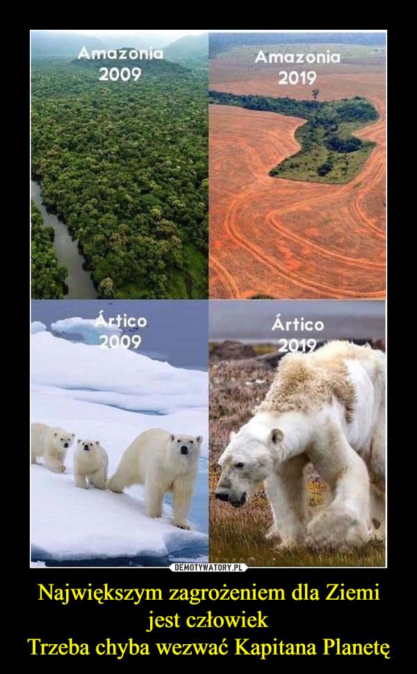 Największym zagrożeniem dla Ziemijest człowiekTrzeba chyba wezwać Kapitana Planetę –