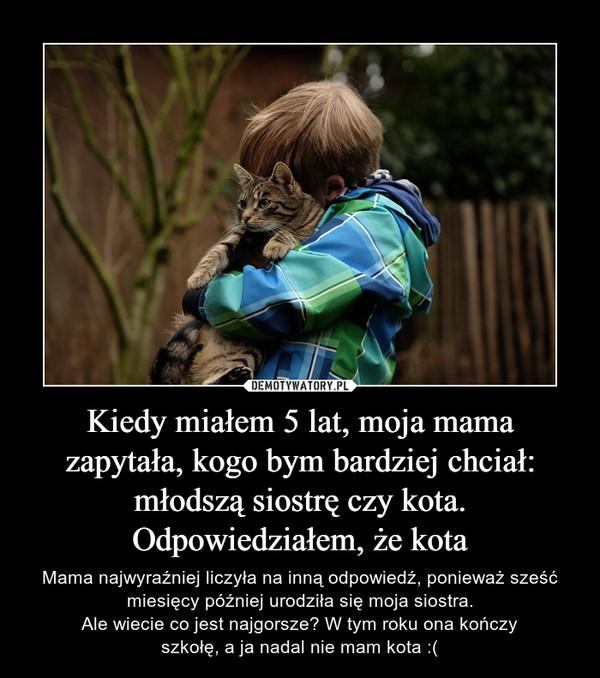 Kiedy miałem 5 lat, moja mama zapytała, kogo bym bardziej chciał: młodszą siostrę czy kota. Odpowiedziałem, że kota – Mama najwyraźniej liczyła na inną odpowiedź, ponieważ sześć miesięcy później urodziła się moja siostra.Ale wiecie co jest najgorsze? W tym roku ona kończyszkołę, a ja nadal nie mam kota :(
