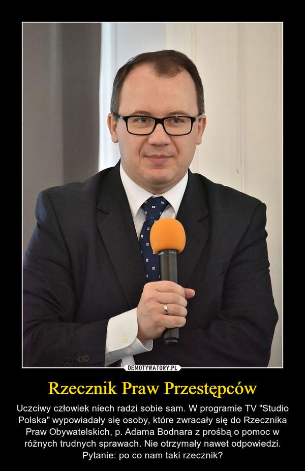 """Rzecznik Praw Przestępców – Uczciwy człowiek niech radzi sobie sam. W programie TV """"Studio Polska"""" wypowiadały się osoby, które zwracały się do Rzecznika Praw Obywatelskich, p. Adama Bodnara z prośbą o pomoc w różnych trudnych sprawach. Nie otrzymały nawet odpowiedzi. Pytanie: po co nam taki rzecznik?"""