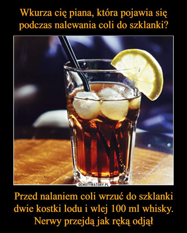 Przed nalaniem coli wrzuć do szklanki dwie kostki lodu i wlej 100 ml whisky. Nerwy przejdą jak ręką odjął –