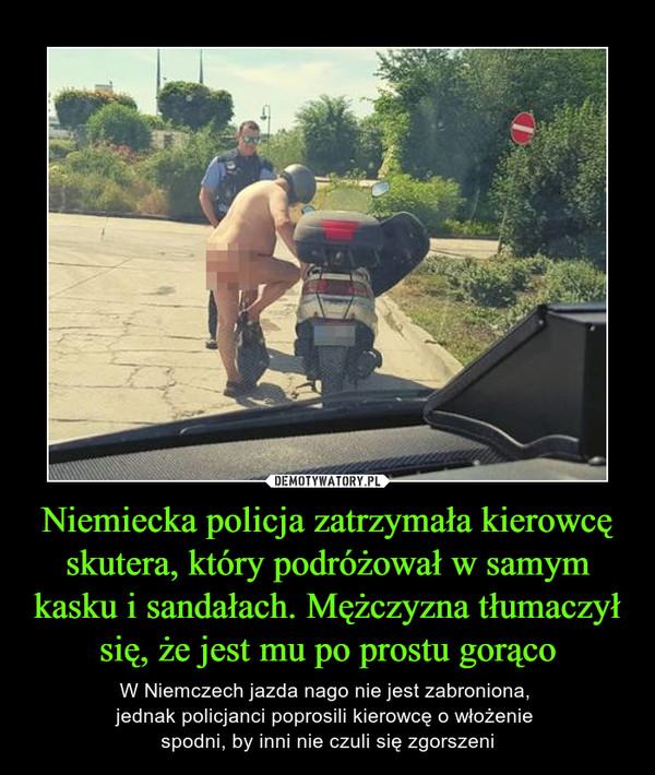Niemiecka policja zatrzymała kierowcę skutera, który podróżował w samym kasku i sandałach. Mężczyzna tłumaczył się, że jest mu po prostu gorąco – W Niemczech jazda nago nie jest zabroniona, jednak policjanci poprosili kierowcę o włożenie spodni, by inni nie czuli się zgorszeni