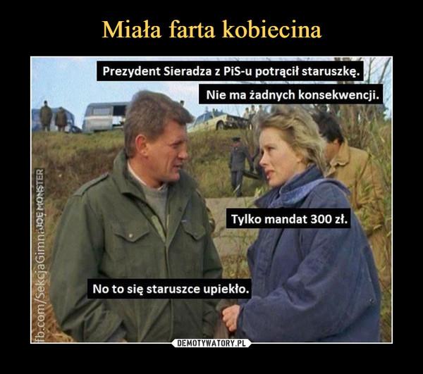 –  Prezydent Sieradza z PiS-u potrącił staruszkę.Nie ma żadnych konsekwencji.Tylko mandat 300 zł.No to się staruszce upiekło.