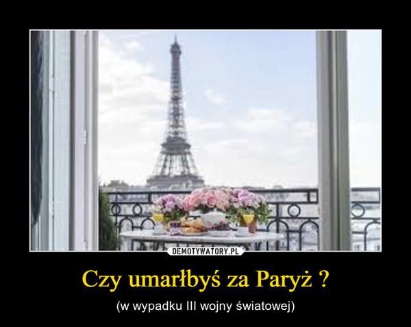 Czy umarłbyś za Paryż ? – (w wypadku III wojny światowej)