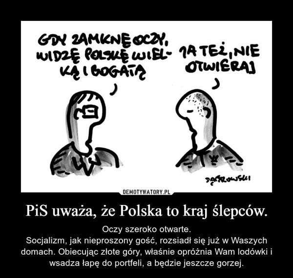 PiS uważa, że Polska to kraj ślepców. – Oczy szeroko otwarte.Socjalizm, jak nieproszony gość, rozsiadł się już w Waszych domach. Obiecując złote góry, właśnie opróżnia Wam lodówki i wsadza łapę do portfeli, a będzie jeszcze gorzej.