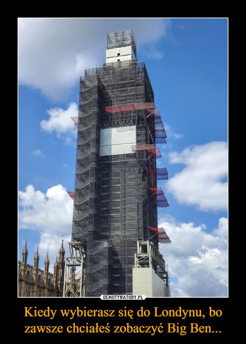Kiedy wybierasz się do Londynu, bo zawsze chciałeś zobaczyć Big Ben...