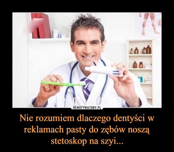 Nie rozumiem dlaczego dentyści w reklamach pasty do zębów noszą stetoskop na szyi... –