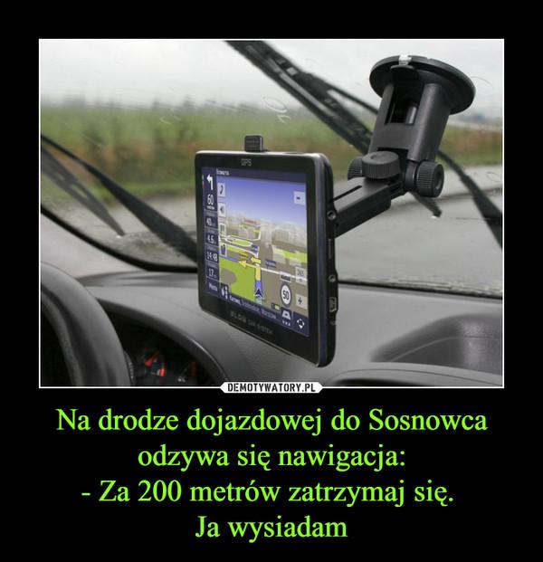 Na drodze dojazdowej do Sosnowca odzywa się nawigacja:- Za 200 metrów zatrzymaj się. Ja wysiadam –