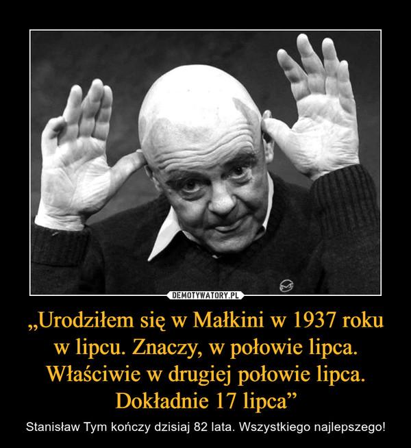 """""""Urodziłem się w Małkini w 1937 roku w lipcu. Znaczy, w połowie lipca. Właściwie w drugiej połowie lipca. Dokładnie 17 lipca"""" – Stanisław Tym kończy dzisiaj 82 lata. Wszystkiego najlepszego!"""