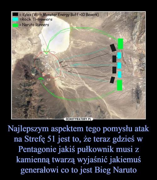 Najlepszym aspektem tego pomysłu atak na Strefę 51 jest to, że teraz gdzieś w Pentagonie jakiś pułkownik musi z kamienną twarzą wyjaśnić jakiemuś generałowi co to jest Bieg Naruto