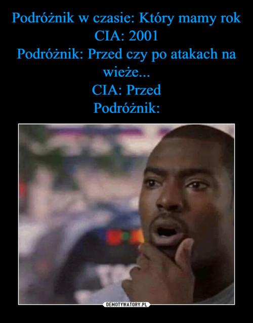 Podróżnik w czasie: Który mamy rok CIA: 2001 Podróżnik: Przed czy po atakach na wieże... CIA: Przed Podróżnik: