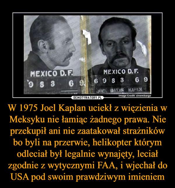 W 1975 Joel Kaplan uciekł z więzienia w Meksyku nie łamiąc żadnego prawa. Nie przekupił ani nie zaatakował strażników bo byli na przerwie, helikopter którym odleciał był legalnie wynajęty, leciał zgodnie z wytycznymi FAA, i wjechał do USA pod swoim prawdziwym imieniem –