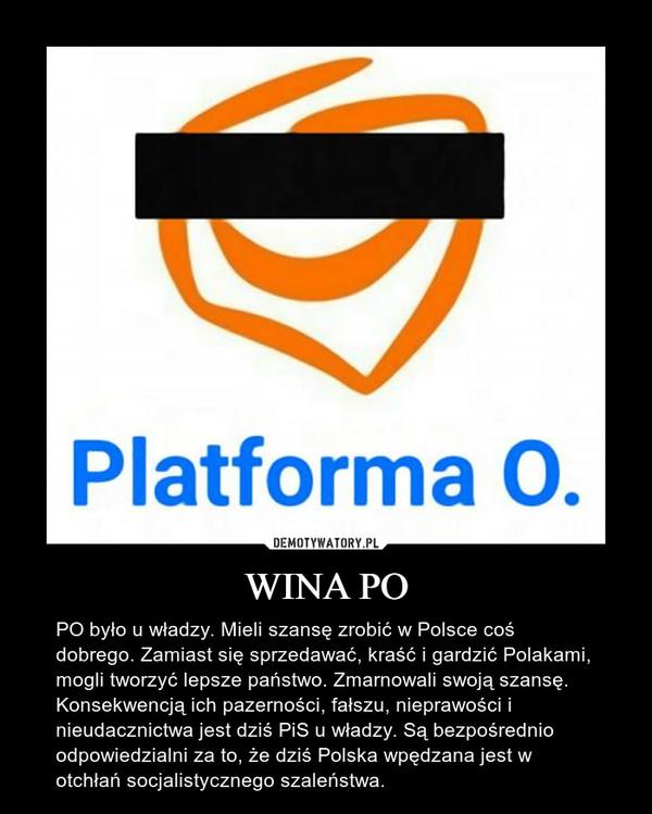 WINA PO – PO było u władzy. Mieli szansę zrobić w Polsce coś dobrego. Zamiast się sprzedawać, kraść i gardzić Polakami, mogli tworzyć lepsze państwo. Zmarnowali swoją szansę. Konsekwencją ich pazerności, fałszu, nieprawości i nieudacznictwa jest dziś PiS u władzy. Są bezpośrednio odpowiedzialni za to, że dziś Polska wpędzana jest w otchłań socjalistycznego szaleństwa.