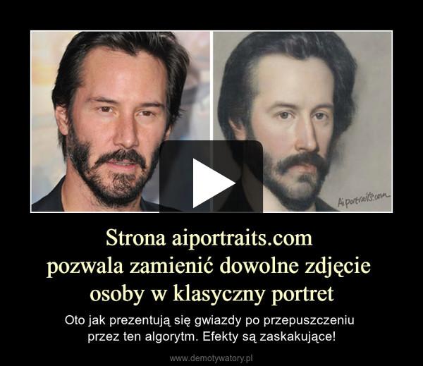 Strona aiportraits.com pozwala zamienić dowolne zdjęcie osoby w klasyczny portret – Oto jak prezentują się gwiazdy po przepuszczeniu przez ten algorytm. Efekty są zaskakujące!