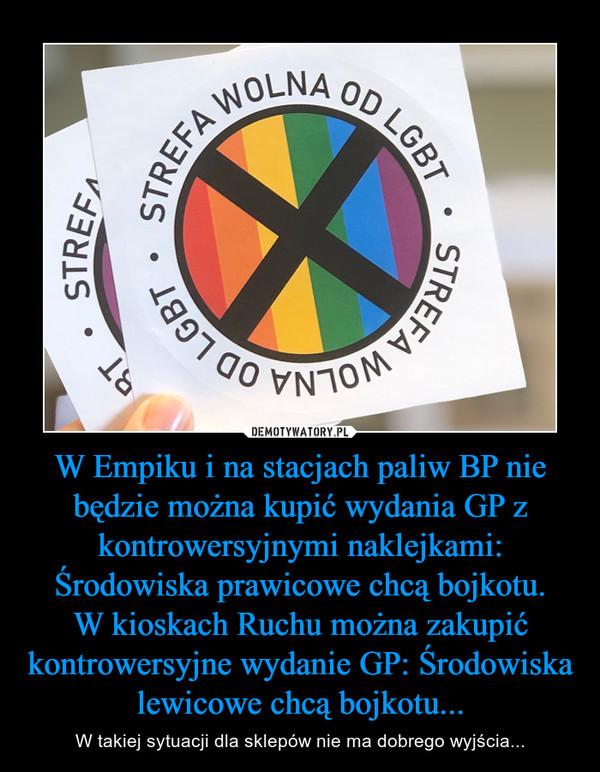 W Empiku i na stacjach paliw BP nie będzie można kupić wydania GP z kontrowersyjnymi naklejkami: Środowiska prawicowe chcą bojkotu.W kioskach Ruchu można zakupić kontrowersyjne wydanie GP: Środowiska lewicowe chcą bojkotu... – W takiej sytuacji dla sklepów nie ma dobrego wyjścia...