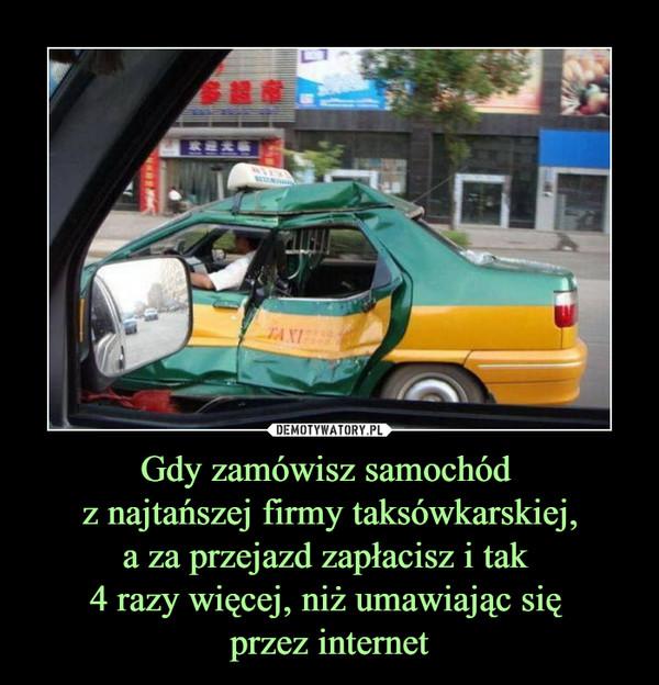 Gdy zamówisz samochód z najtańszej firmy taksówkarskiej,a za przejazd zapłacisz i tak 4 razy więcej, niż umawiając się przez internet –