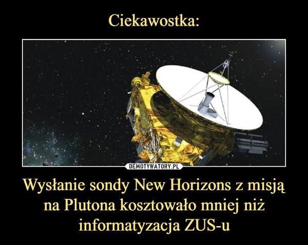 Wysłanie sondy New Horizons z misją na Plutona kosztowało mniej niż informatyzacja ZUS-u –