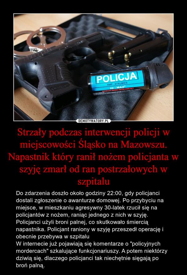 """Strzały podczas interwencji policji w miejscowości Śląsko na Mazowszu. Napastnik który ranił nożem policjanta w szyję zmarł od ran postrzałowych w szpitalu – Do zdarzenia doszło około godziny 22:00, gdy policjanci dostali zgłoszenie o awanturze domowej. Po przybyciu na miejsce, w mieszkaniu agresywny 30-latek rzucił się na policjantów z nożem, raniąc jednego z nich w szyję. Policjanci użyli broni palnej, co skutkowało śmiercią napastnika. Policjant raniony w szyję przeszedł operację i obecnie przebywa w szpitaluW internecie już pojawiają się komentarze o """"policyjnych mordercach"""" szkalujące funkcjonariuszy. A potem niektórzy dziwią się, dlaczego policjanci tak niechętnie sięgają po broń palną."""