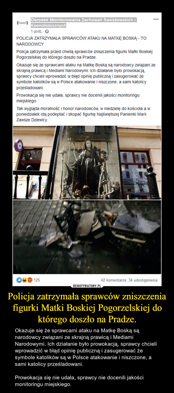 Policja zatrzymała sprawców zniszczenia figurki Matki Boskiej Pogorzelskiej do którego doszło na Pradze. – Okazuje się że sprawcami ataku na Matkę Boską są narodowcy związani ze skrajną prawicą i Mediami Narodowymi. Ich działanie było prowokacją, sprawcy chcieli wprowadzić w błąd opinię publiczną i zasugerować że symbole katolików są w Polsce atakowanie i niszczone, a sami katolicy prześladowani.Prowokacja się nie udała, sprawcy nie docenili jakości monitoringu miejskiego.