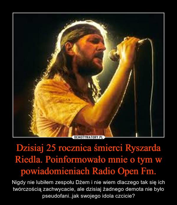 Dzisiaj 25 rocznica śmierci Ryszarda Riedla. Poinformowało mnie o tym w powiadomieniach Radio Open Fm. – Nigdy nie lubiłem zespołu Dżem i nie wiem dlaczego tak się ich twórczością zachwycacie, ale dzisiaj żadnego demota nie było pseudofani..jak swojego idola czcicie?
