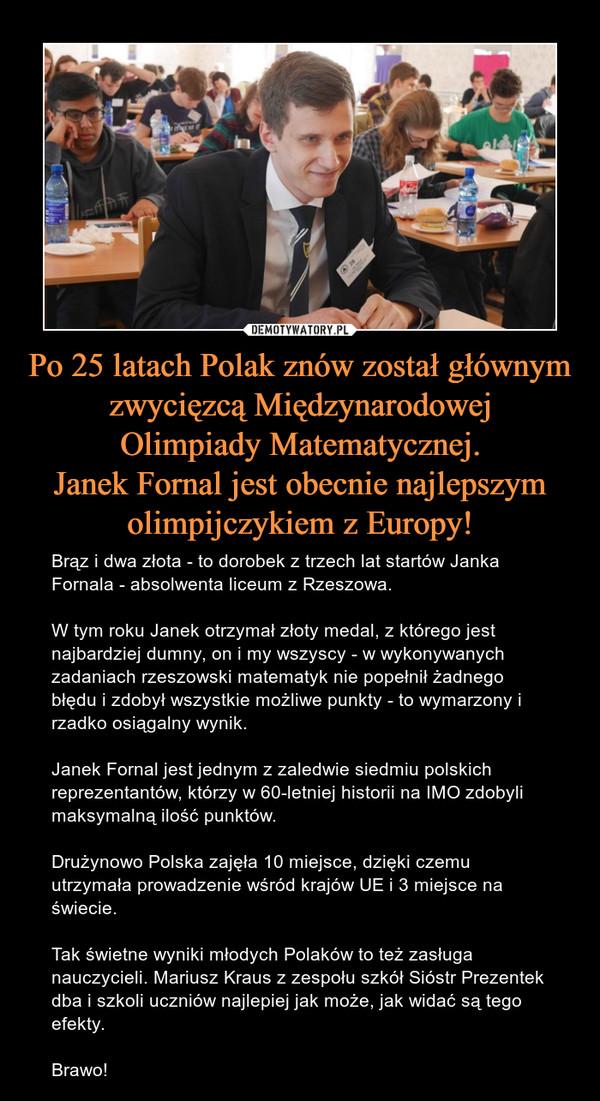 Po 25 latach Polak znów został głównymzwycięzcą MiędzynarodowejOlimpiady Matematycznej.Janek Fornal jest obecnie najlepszymolimpijczykiem z Europy! – Brąz i dwa złota - to dorobek z trzech lat startów Janka Fornala - absolwenta liceum z Rzeszowa.W tym roku Janek otrzymał złoty medal, z którego jest najbardziej dumny, on i my wszyscy - w wykonywanych zadaniach rzeszowski matematyk nie popełnił żadnego błędu i zdobył wszystkie możliwe punkty - to wymarzony i rzadko osiągalny wynik.Janek Fornal jest jednym z zaledwie siedmiu polskich reprezentantów, którzy w 60-letniej historii na IMO zdobyli maksymalną ilość punktów.Drużynowo Polska zajęła 10 miejsce, dzięki czemu utrzymała prowadzenie wśród krajów UE i 3 miejsce na świecie.Tak świetne wyniki młodych Polaków to też zasługa nauczycieli. Mariusz Kraus z zespołu szkół Sióstr Prezentek dba i szkoli uczniów najlepiej jak może, jak widać są tego efekty.Brawo!