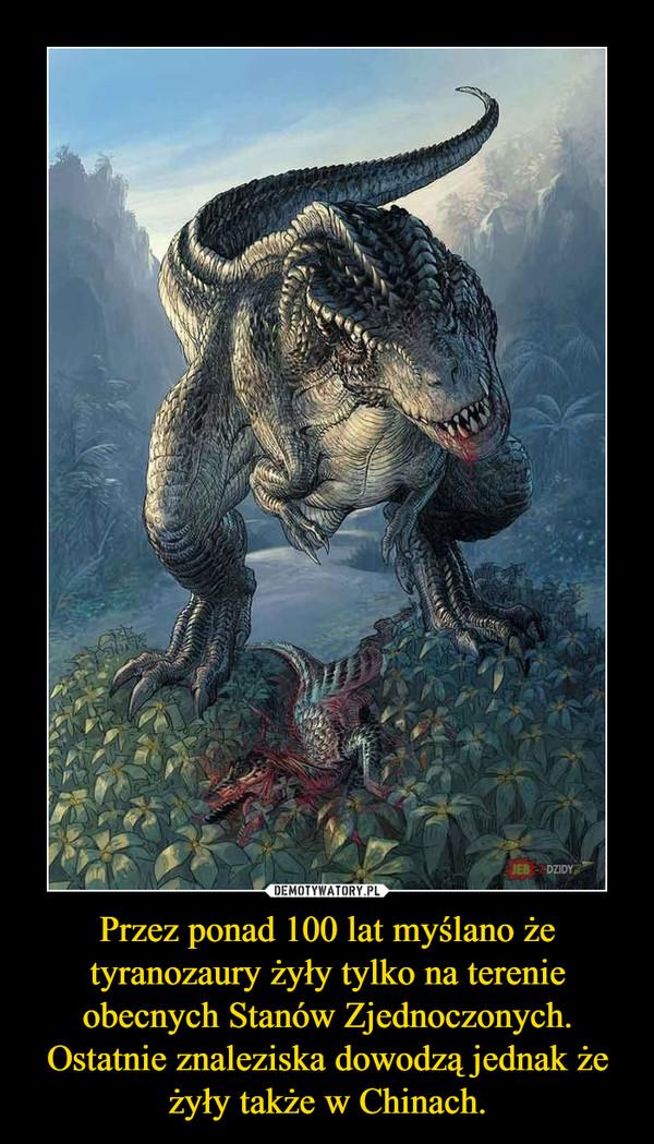 Przez ponad 100 lat myślano że tyranozaury żyły tylko na terenie obecnych Stanów Zjednoczonych. Ostatnie znaleziska dowodzą jednak że żyły także w Chinach. –