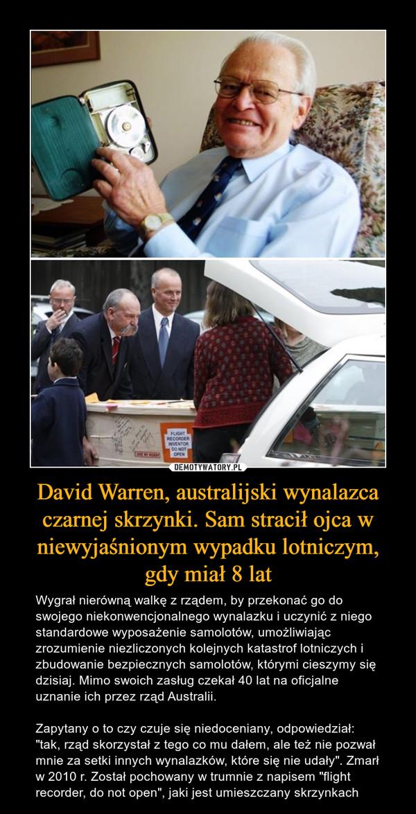 """David Warren, australijski wynalazca czarnej skrzynki. Sam stracił ojca w niewyjaśnionym wypadku lotniczym, gdy miał 8 lat – Wygrał nierówną walkę z rządem, by przekonać go do swojego niekonwencjonalnego wynalazku i uczynić z niego standardowe wyposażenie samolotów, umożliwiając zrozumienie niezliczonych kolejnych katastrof lotniczych i zbudowanie bezpiecznych samolotów, którymi cieszymy się dzisiaj. Mimo swoich zasług czekał 40 lat na oficjalne uznanie ich przez rząd Australii. Zapytany o to czy czuje się niedoceniany, odpowiedział: """"tak, rząd skorzystał z tego co mu dałem, ale też nie pozwał mnie za setki innych wynalazków, które się nie udały"""". Zmarł w 2010 r. Został pochowany w trumnie z napisem """"flight recorder, do not open"""", jaki jest umieszczany skrzynkach"""