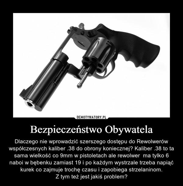 Bezpieczeństwo Obywatela – Dlaczego nie wprowadzić szerszego dostępu do Rewolwerów współczesnych kaliber .38 do obrony koniecznej? Kaliber .38 to ta sama wielkość co 9mm w pistoletach ale rewolwer  ma tylko 6 naboi w bębenku zamiast 19 i po każdym wystrzale trzeba napiąć kurek co zajmuje trochę czasu i zapobiega strzelaninom.Z tym też jest jakiś problem?
